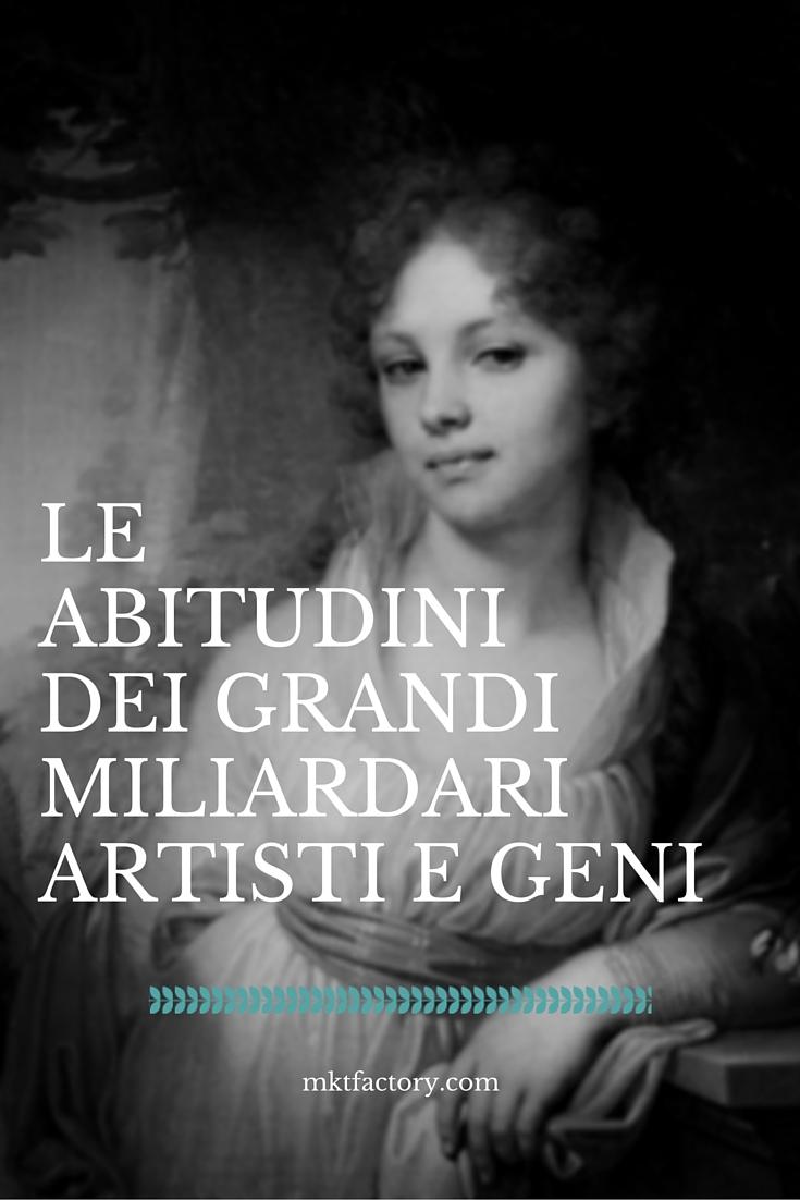 abitudini miliardari artisti geni